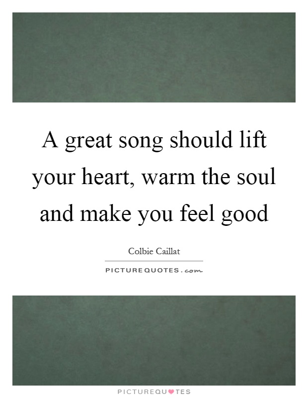 A great song should lift your heart, warm the soul and make you feel good Picture Quote #1
