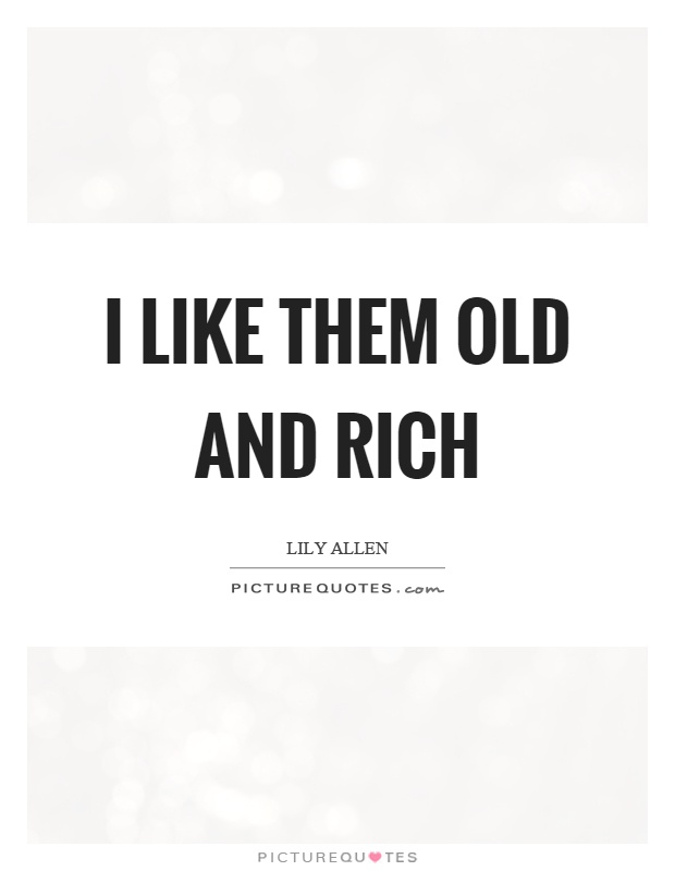 I like them old and rich Picture Quote #1