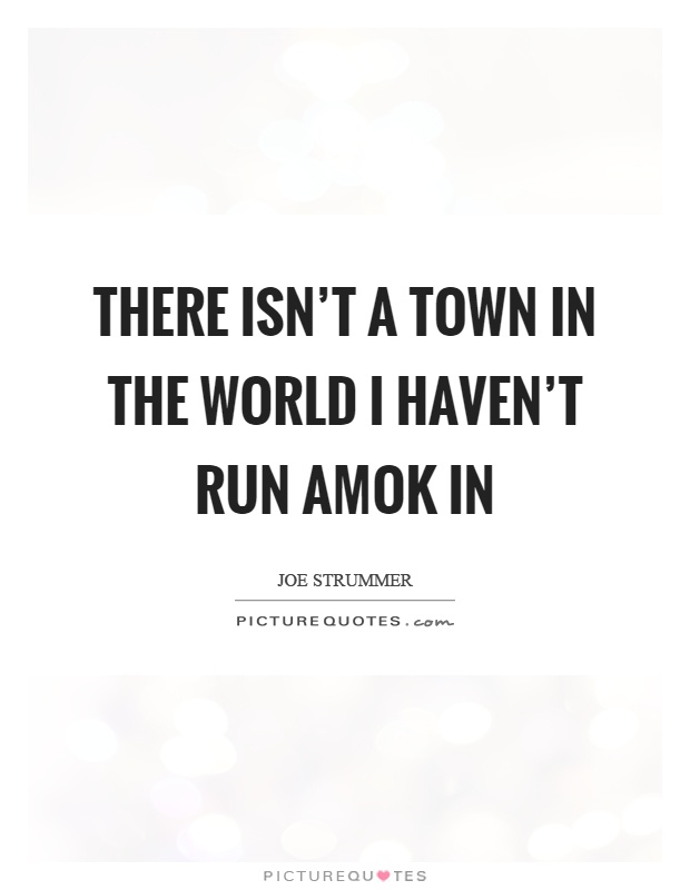 There isn't a town in the world I haven't run amok in Picture Quote #1