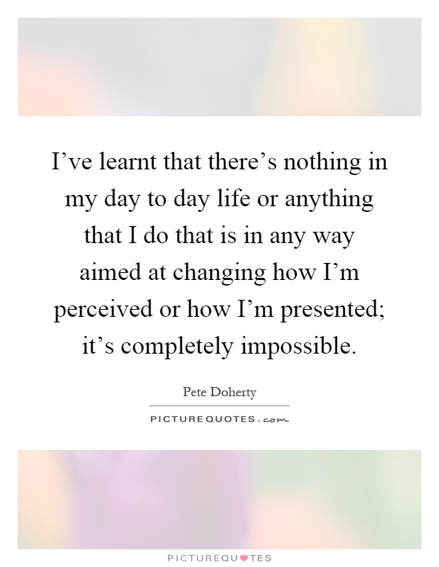 I've learnt that there's nothing in my day to day life or anything that I do that is in any way aimed at changing how I'm perceived or how I'm presented; it's completely impossible Picture Quote #1