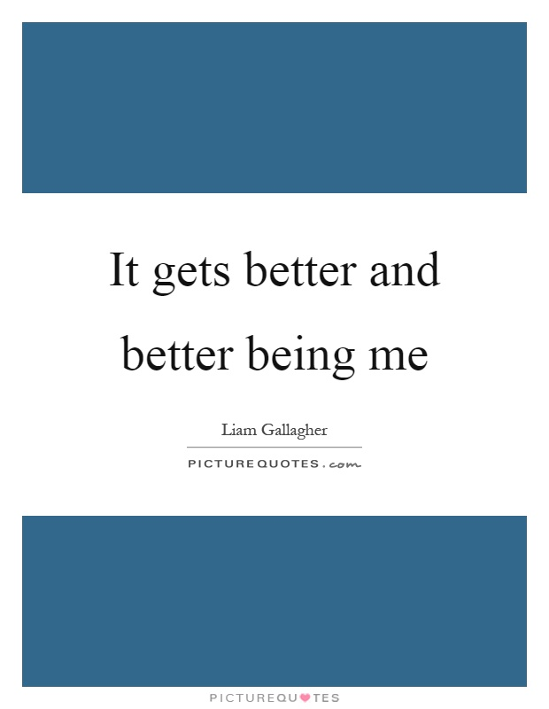 It gets better and better being me Picture Quote #1