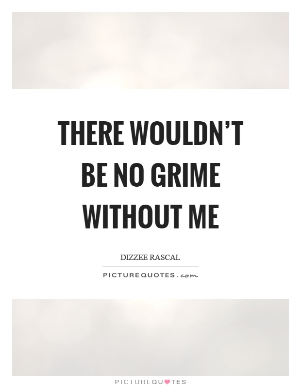There wouldn't be no grime without me Picture Quote #1