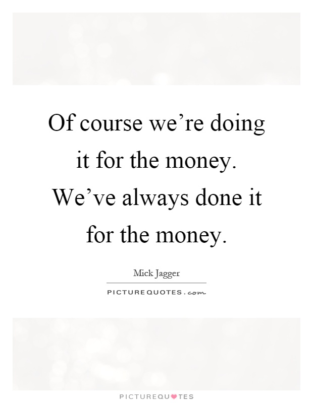 Of course we're doing it for the money. We've always done it for the money Picture Quote #1