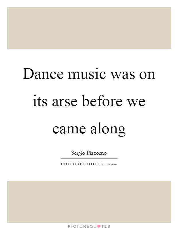 Dance music was on its arse before we came along Picture Quote #1