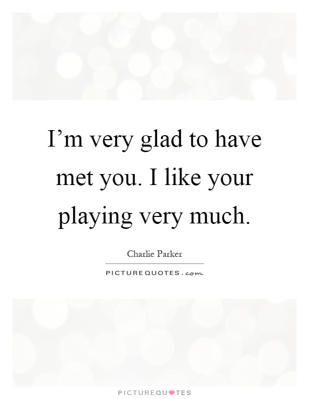 I'm very glad to have met you. I like your playing very much Picture Quote #1