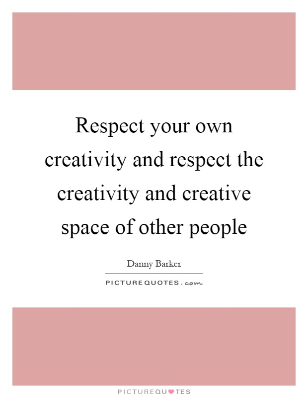 Respect your own creativity and respect the creativity and creative space of other people Picture Quote #1