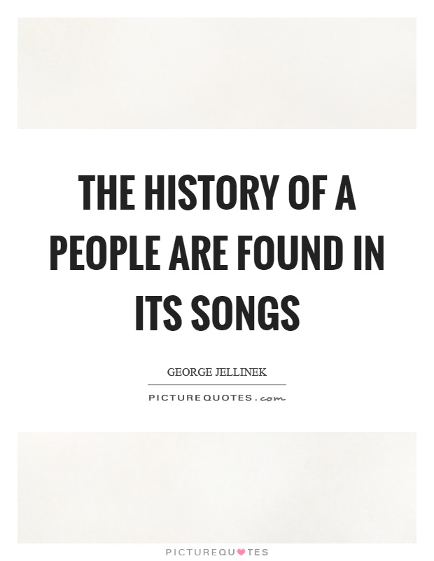 The history of a people are found in its songs Picture Quote #1