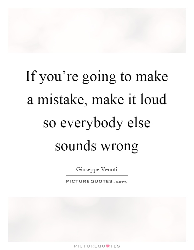 If you're going to make a mistake, make it loud so everybody else sounds wrong Picture Quote #1
