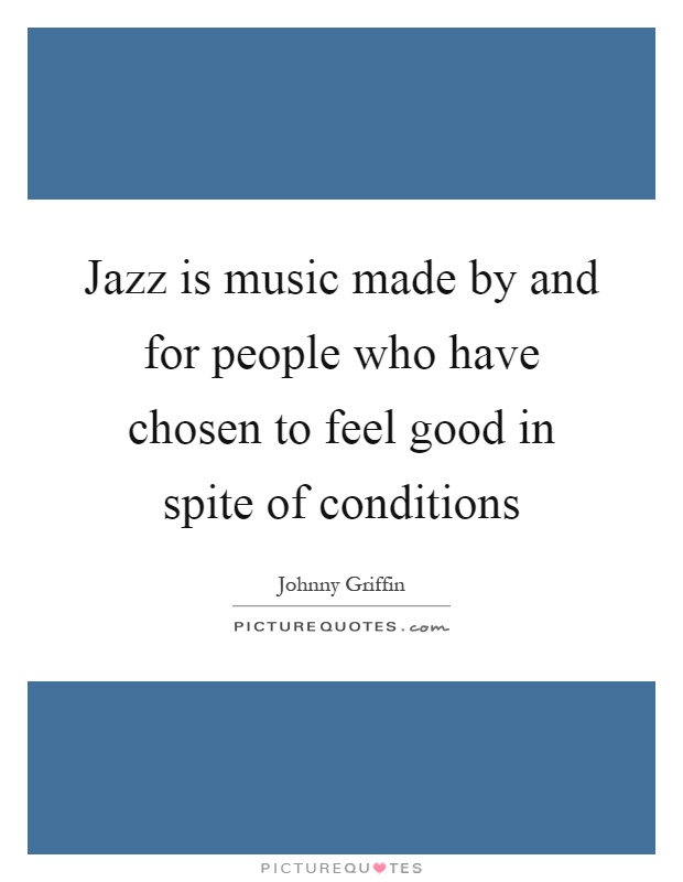Jazz is music made by and for people who have chosen to feel good in spite of conditions Picture Quote #1