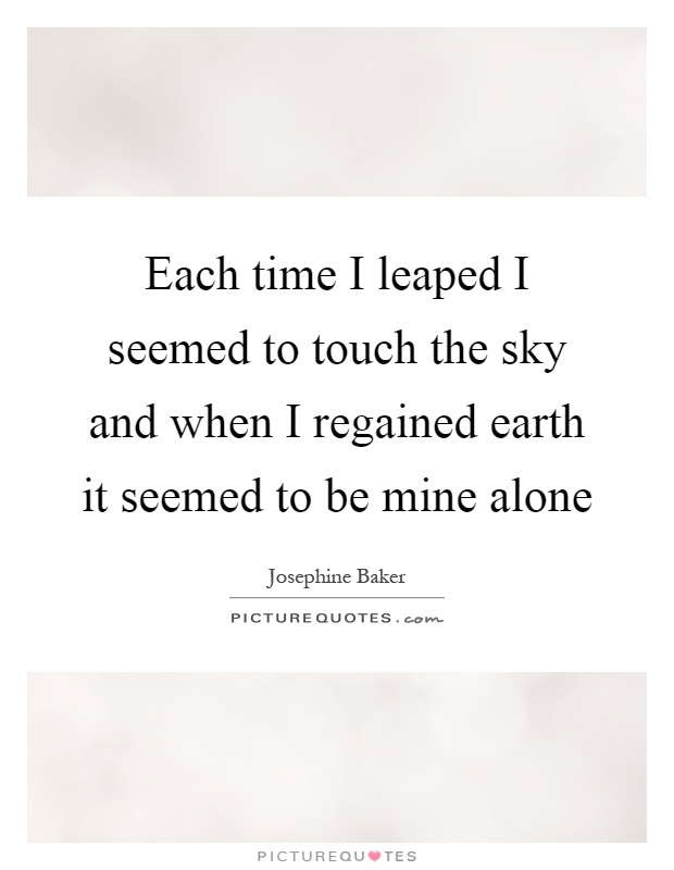 Each time I leaped I seemed to touch the sky and when I regained earth it seemed to be mine alone Picture Quote #1