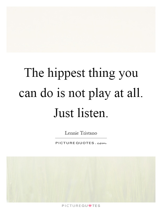 The hippest thing you can do is not play at all. Just listen Picture Quote #1