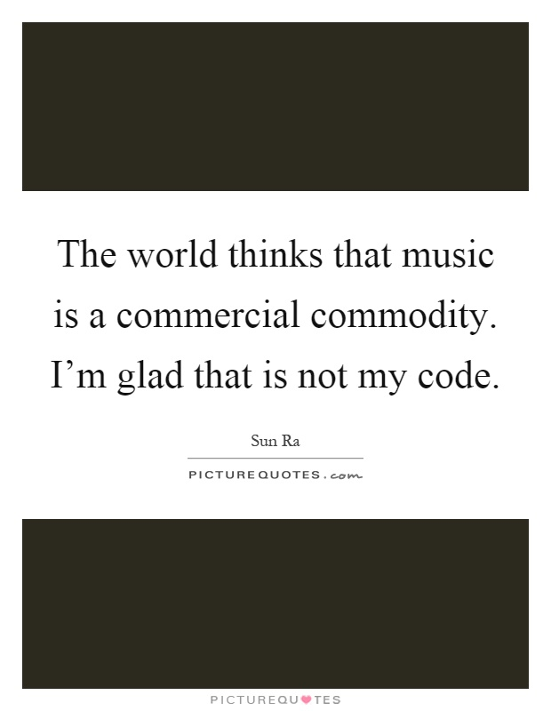 The world thinks that music is a commercial commodity. I'm glad that is not my code Picture Quote #1