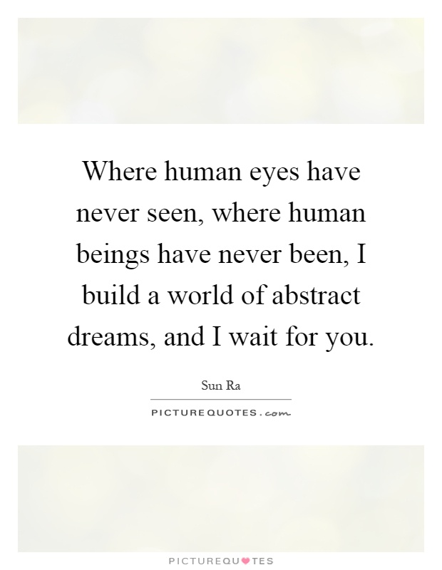 Where human eyes have never seen, where human beings have never been, I build a world of abstract dreams, and I wait for you Picture Quote #1