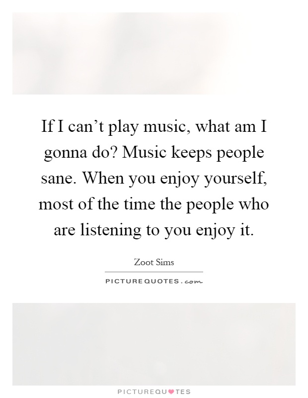 If I can't play music, what am I gonna do? Music keeps people sane. When you enjoy yourself, most of the time the people who are listening to you enjoy it Picture Quote #1