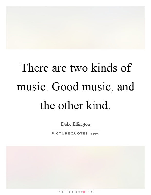 There are two kinds of music. Good music, and the other kind Picture Quote #1