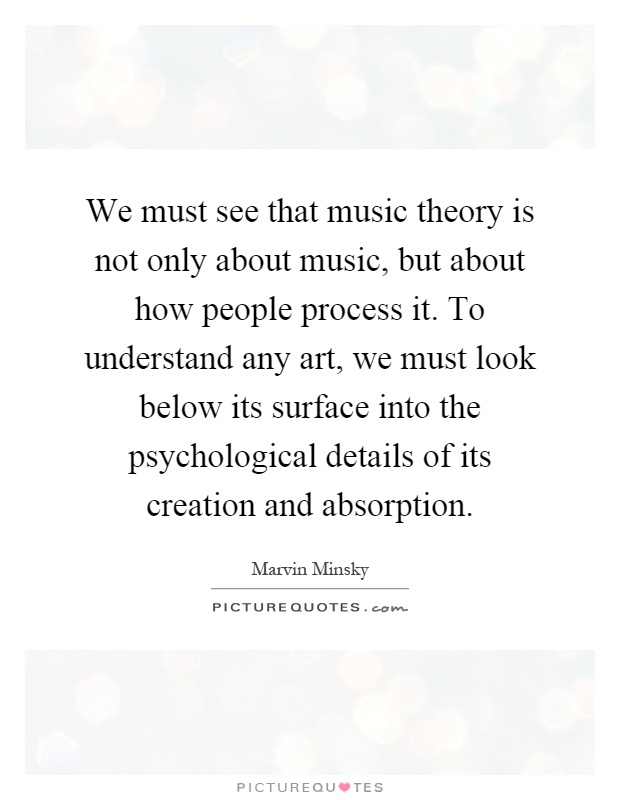 We must see that music theory is not only about music, but about how people process it. To understand any art, we must look below its surface into the psychological details of its creation and absorption Picture Quote #1