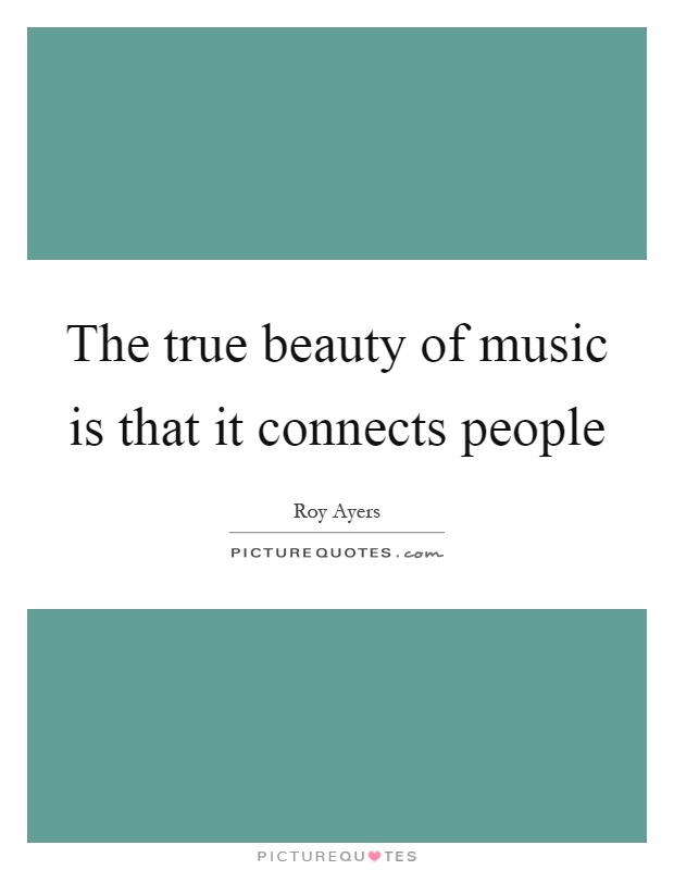 The true beauty of music is that it connects people Picture Quote #1