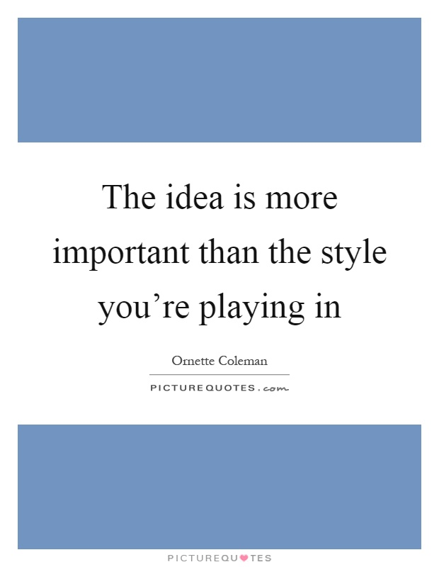 The idea is more important than the style you're playing in Picture Quote #1