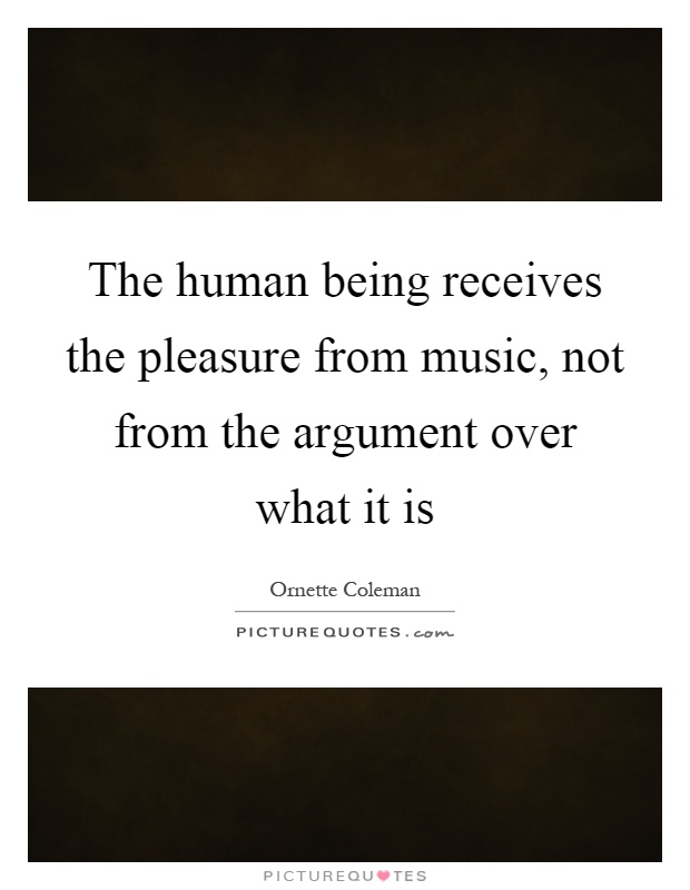 The human being receives the pleasure from music, not from the argument over what it is Picture Quote #1