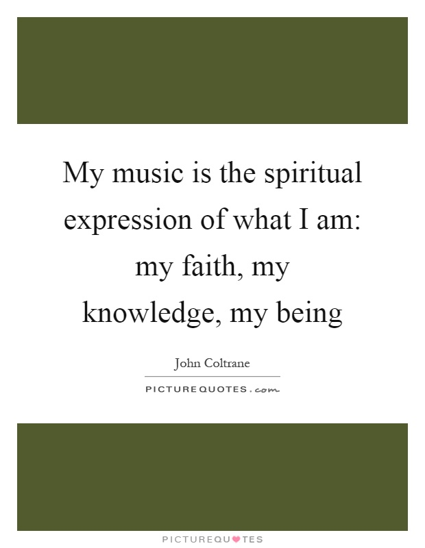 My music is the spiritual expression of what I am: my faith, my knowledge, my being Picture Quote #1