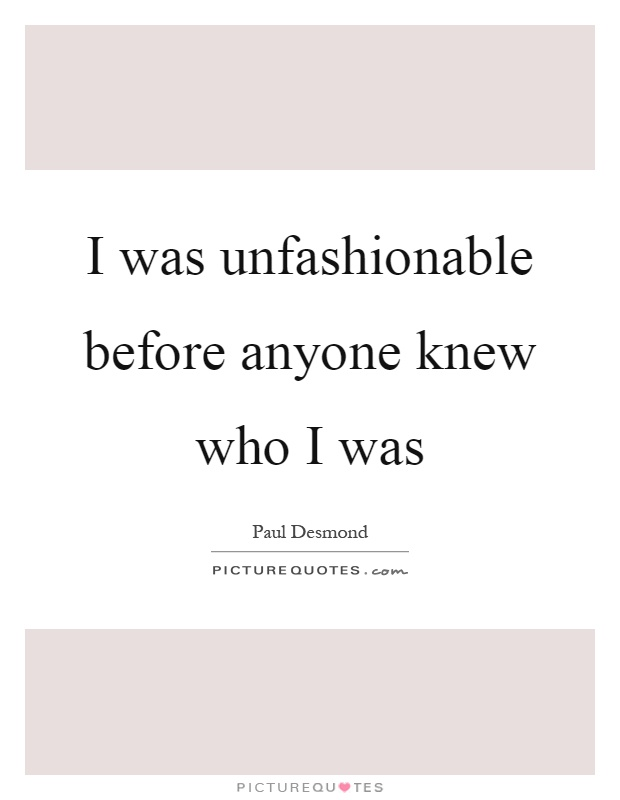 I was unfashionable before anyone knew who I was Picture Quote #1