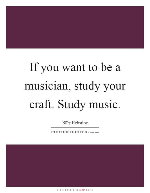 If you want to be a musician, study your craft. Study music Picture Quote #1