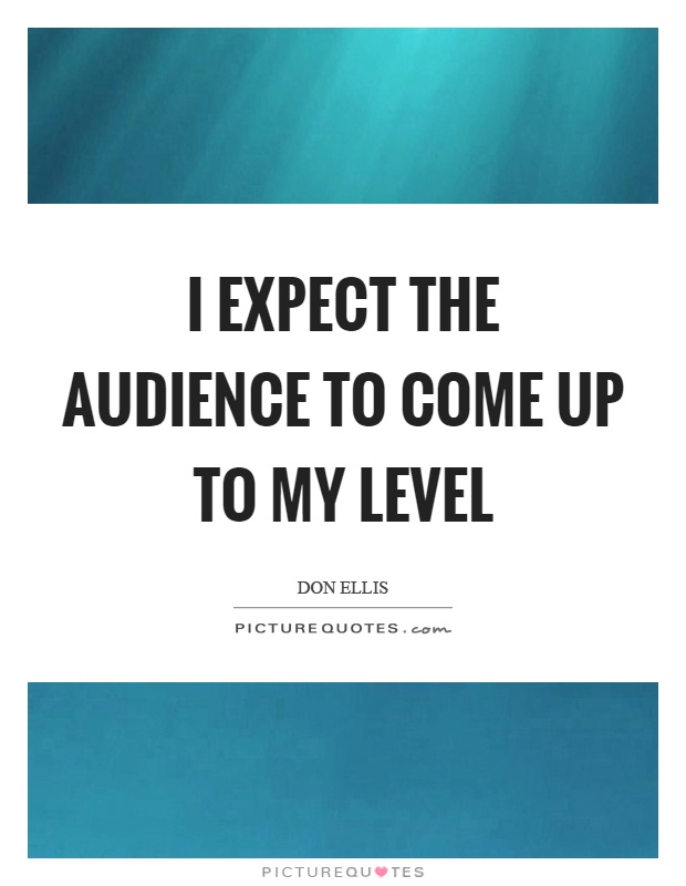 I expect the audience to come up to my level Picture Quote #1