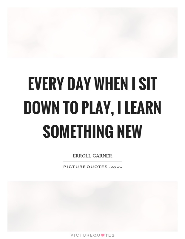 Every day when I sit down to play, I learn something new Picture Quote #1