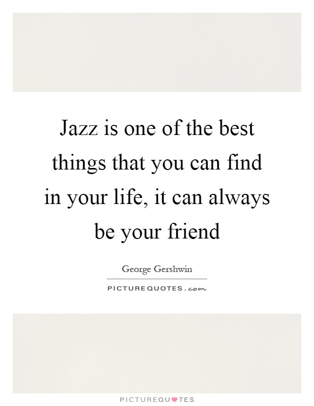 Jazz is one of the best things that you can find in your life, it can always be your friend Picture Quote #1