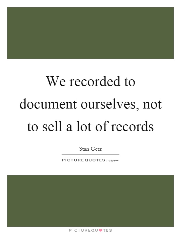 We recorded to document ourselves, not to sell a lot of records Picture Quote #1