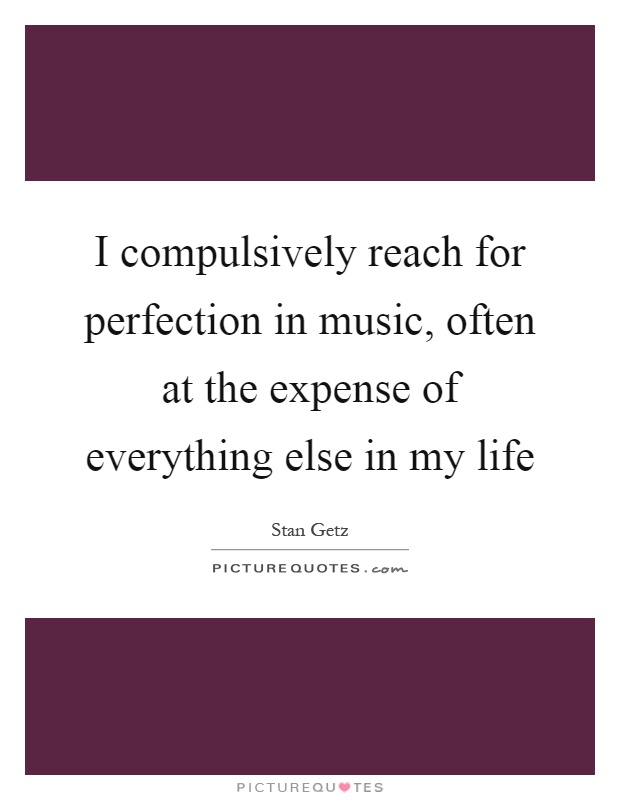 I compulsively reach for perfection in music, often at the expense of everything else in my life Picture Quote #1