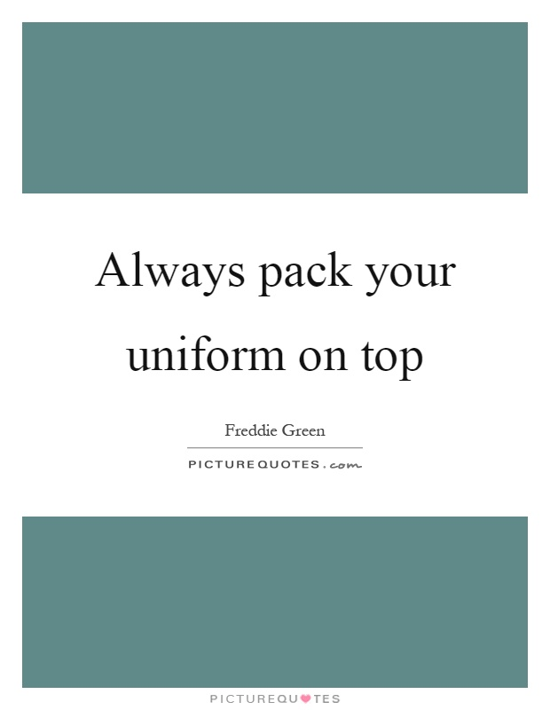 Always pack your uniform on top Picture Quote #1