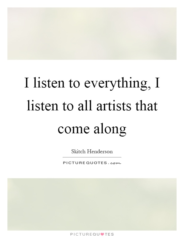 I listen to everything, I listen to all artists that come along Picture Quote #1