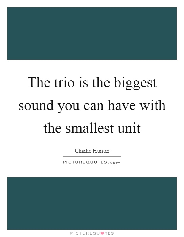 The trio is the biggest sound you can have with the smallest unit Picture Quote #1