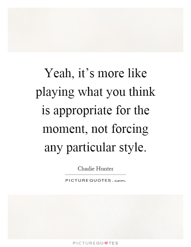 Yeah, it's more like playing what you think is appropriate for the moment, not forcing any particular style Picture Quote #1