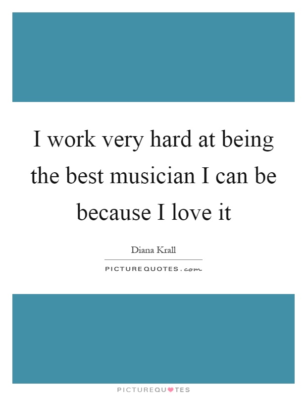 I work very hard at being the best musician I can be because I love it Picture Quote #1