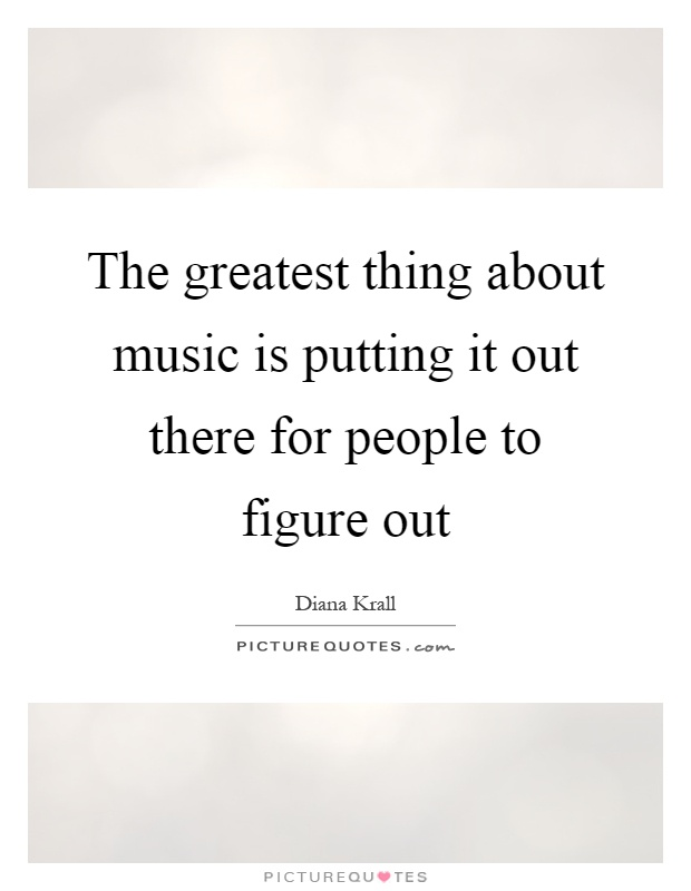 The greatest thing about music is putting it out there for people to figure out Picture Quote #1