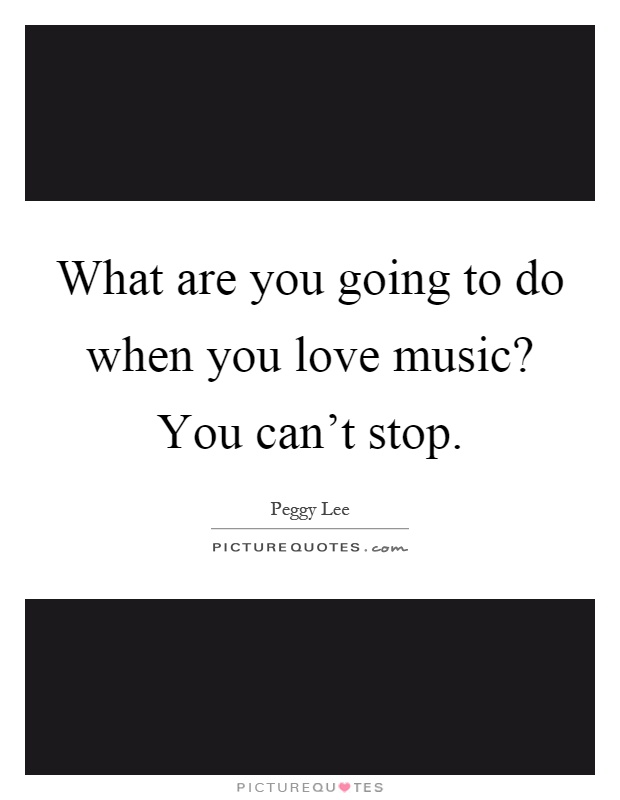 What are you going to do when you love music? You can't stop Picture Quote #1