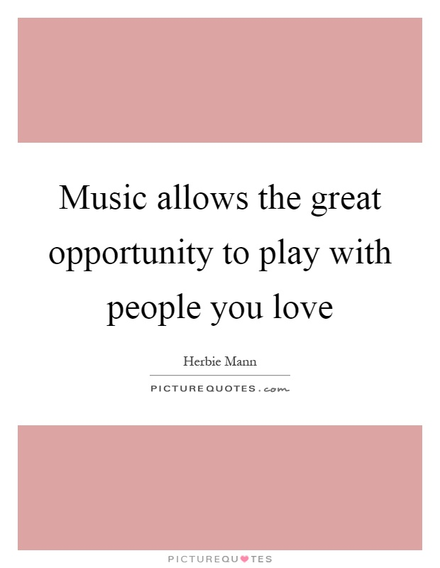 Music allows the great opportunity to play with people you love Picture Quote #1