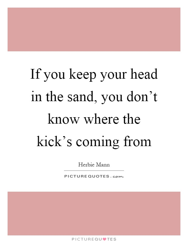 If you keep your head in the sand, you don't know where ...
