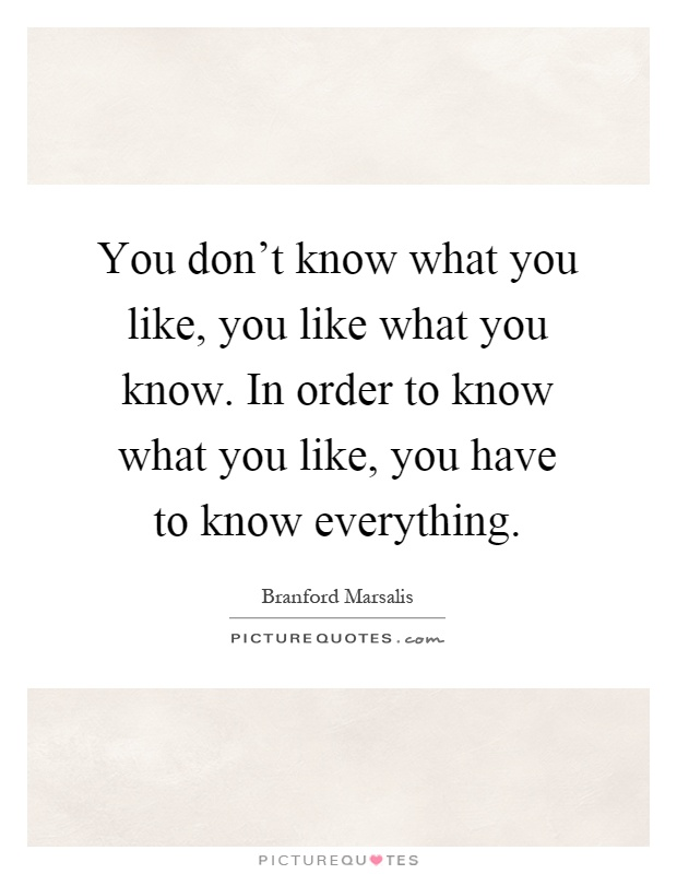 You don't know what you like, you like what you know. In order to know what you like, you have to know everything Picture Quote #1