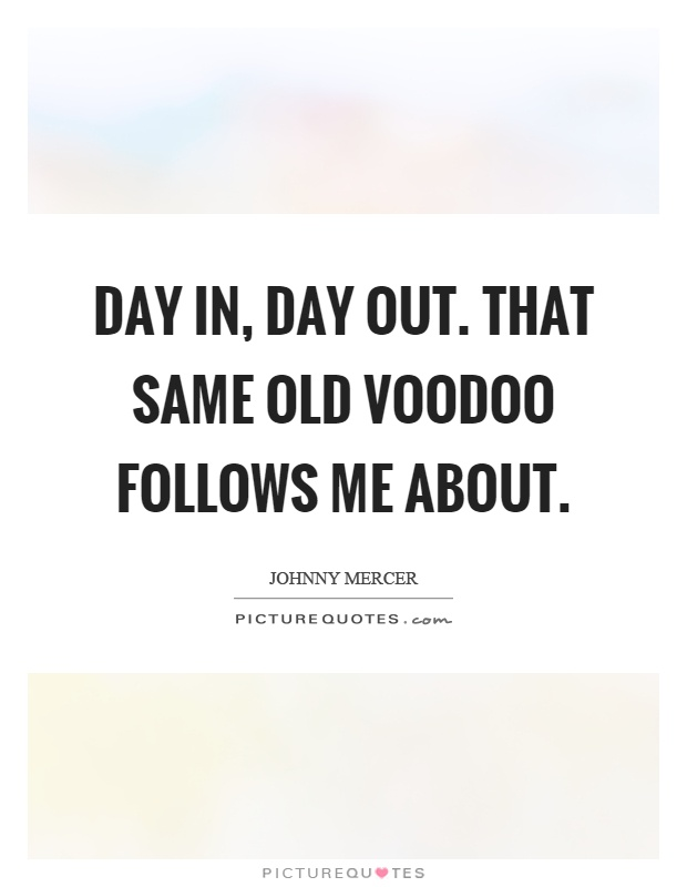 Day in, day out. That same old voodoo follows me about Picture Quote #1