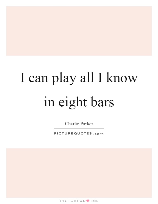 I can play all I know in eight bars Picture Quote #1