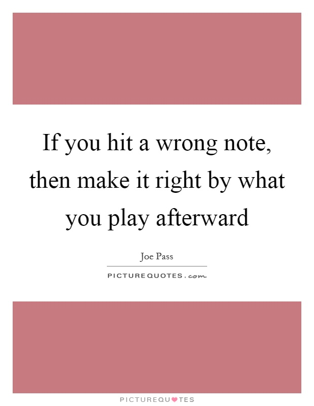 If you hit a wrong note, then make it right by what you play afterward Picture Quote #1