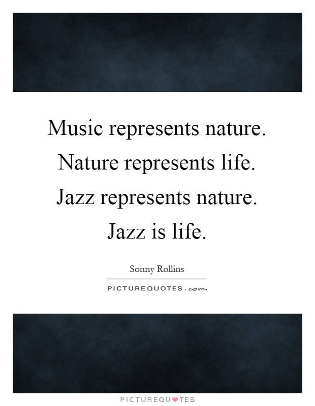Music represents nature. Nature represents life. Jazz represents nature. Jazz is life Picture Quote #1