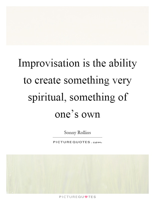 Improvisation is the ability to create something very spiritual, something of one's own Picture Quote #1
