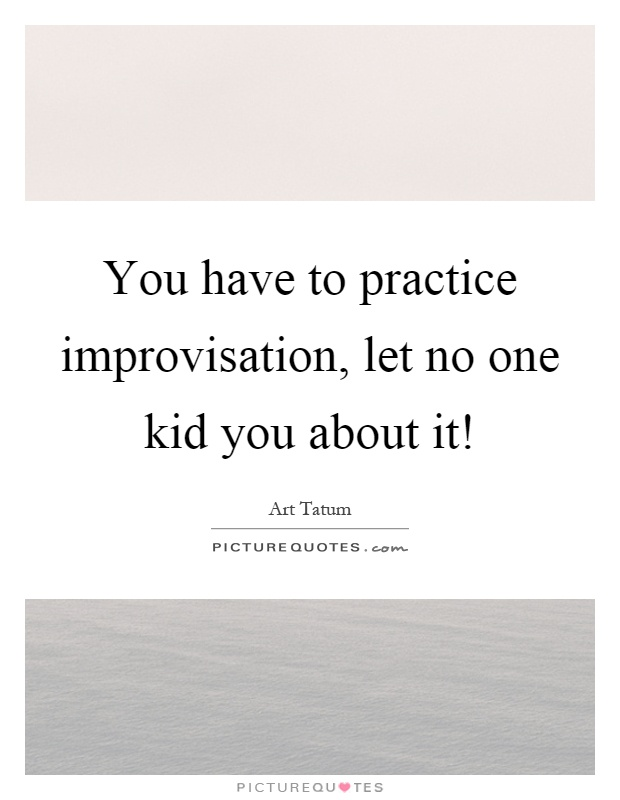 You have to practice improvisation, let no one kid you about it! Picture Quote #1