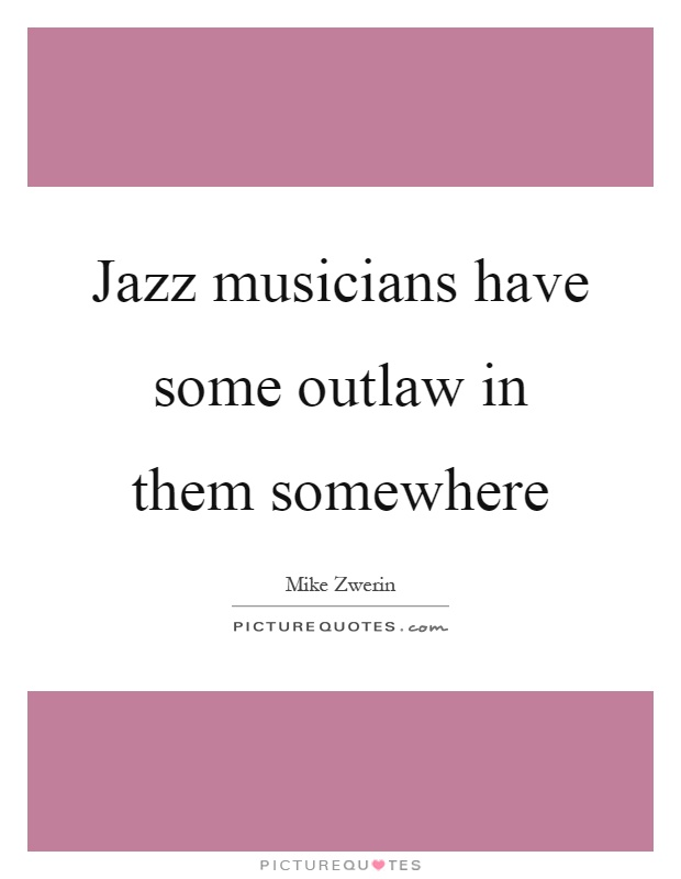 Jazz musicians have some outlaw in them somewhere Picture Quote #1