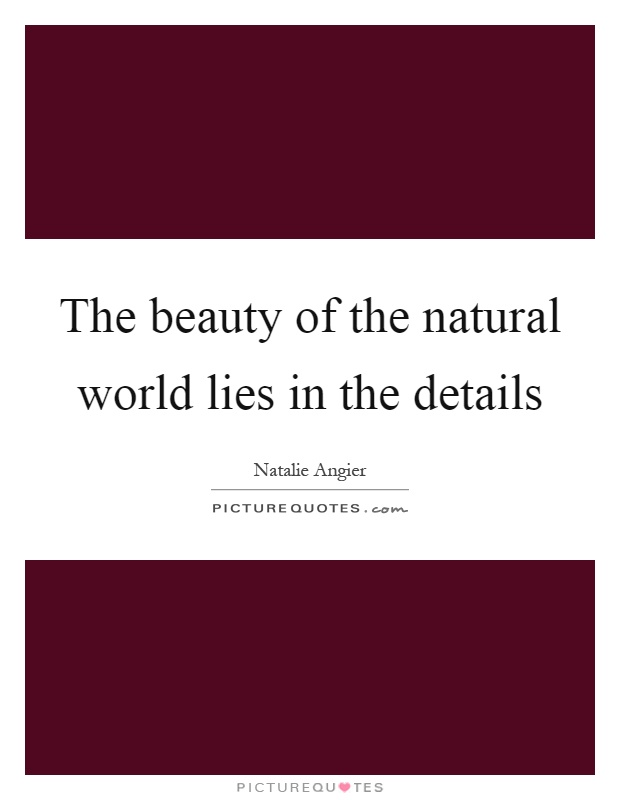 The beauty of the natural world lies in the details Picture Quote #1