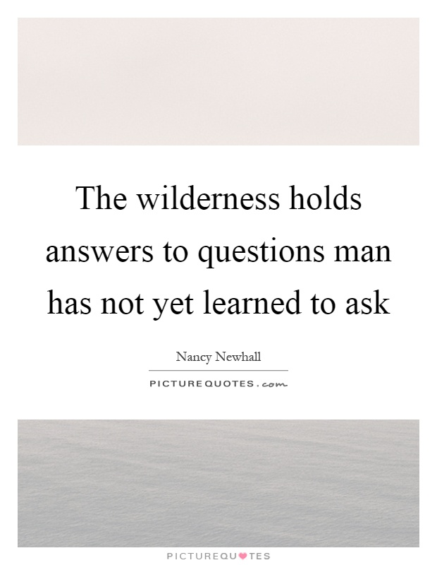 The wilderness holds answers to questions man has not yet learned to ask Picture Quote #1